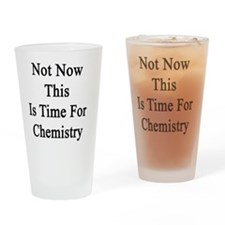 Not Now This Is Time For Chemistry  Drinking Glass