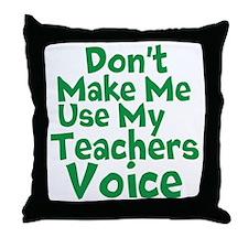 Dont Make Me Use my Teachers Voice Throw Pillow