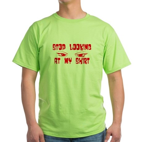 Stop Looking at My Shirt Green T-Shirt