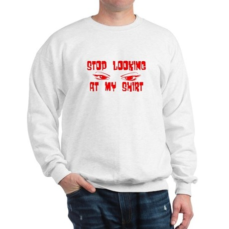 Stop Looking at My Shirt Sweatshirt