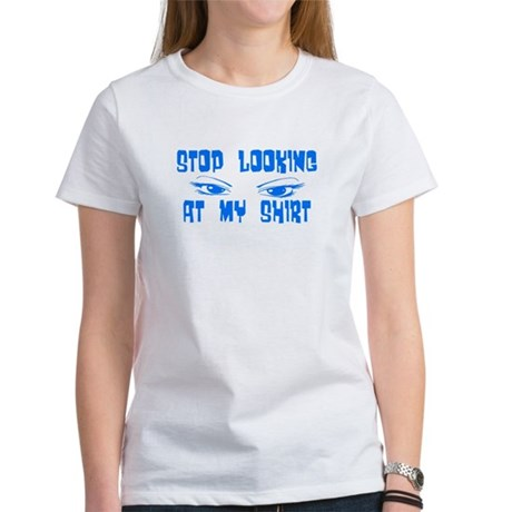 Stop Looking at My Shirt Women's T-Shirt
