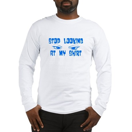 Stop Looking at My Shirt Long Sleeve T-Shirt