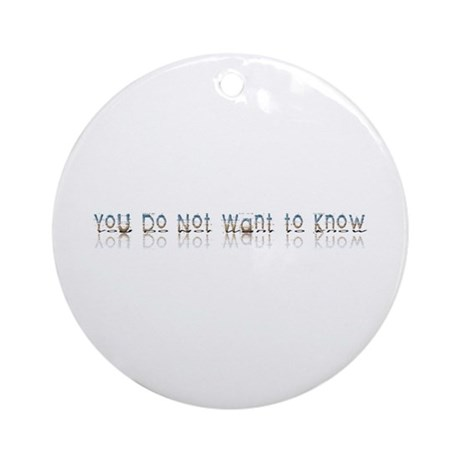 You do Not Want to Know Ornament (Round)
