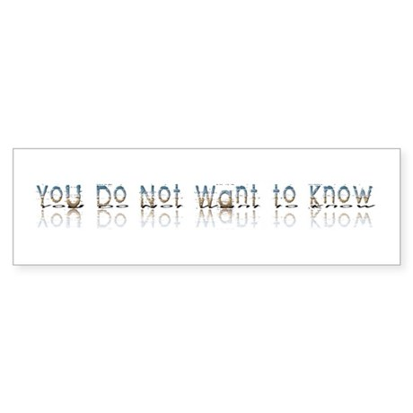 You do Not Want to Know Bumper Sticker