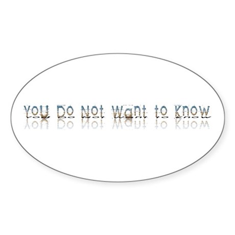 You do Not Want to Know Oval Sticker