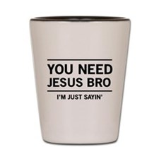 You Need Jesus Bro, I'm Just Sayin' Shot Glass