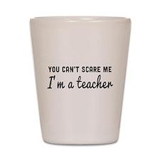 Can't scare me I'm a teacher Shot Glass