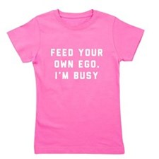 Feed Your Own Ego. I'm Busy Girl's Tee