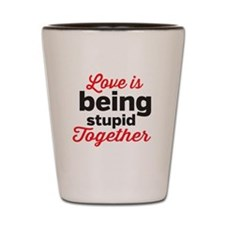 Love is being stupid Together Shot Glass
