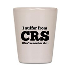 I suffer from CRS (can't remember shit) Shot Glass