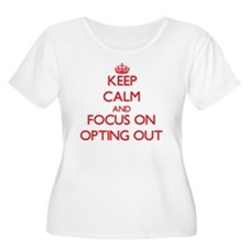 Keep Calm and focus on Opting Out Plus Size T-Shir