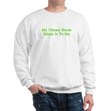 MY CHEMO NURSE STICKS IT TO ME Sweatshirt