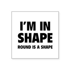 "I'm in shape, round is a shape Square Sticker 3"" x"