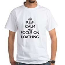 Keep Calm and focus on Loathing T-Shirt