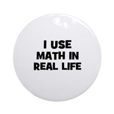 I Use Math In Real Life Ornament (Round)