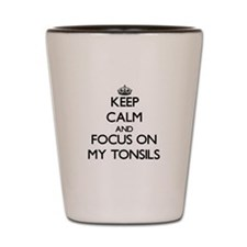 Keep Calm and focus on My Tonsils Shot Glass