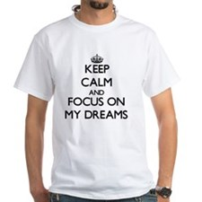Keep Calm by focusing on My Dreams T-Shirt