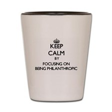 Keep Calm by focusing on Being Philanth Shot Glass