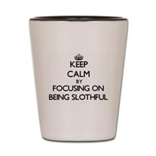 Keep Calm by focusing on Being Slothful Shot Glass