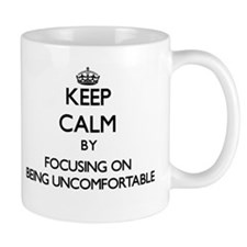 Keep Calm by focusing on Being Uncomfortable Mugs