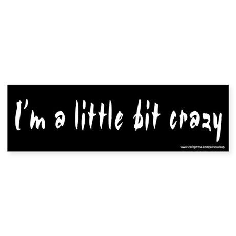 I'm a Little Bit Crazy Bumper Sticker