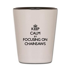 Keep Calm by focusing on Chainsaws Shot Glass