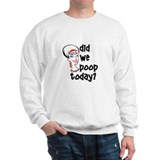 Did we poop today? Sweatshirt