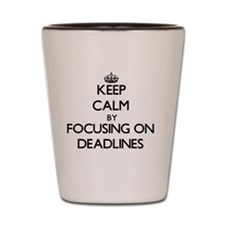 Keep Calm by focusing on Deadlines Shot Glass