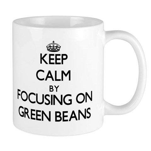 Keep Calm by focusing on Green Beans Mugs
