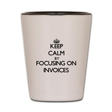 Keep Calm by focusing on Invoices Shot Glass
