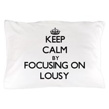 Keep Calm by focusing on Lousy Pillow Case