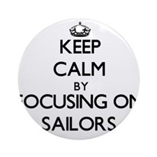 Keep Calm by focusing on Sailors Ornament (Round)