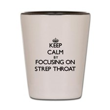 Keep Calm by focusing on Strep Throat Shot Glass