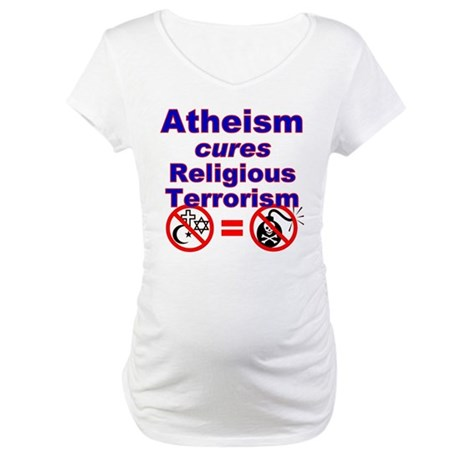 Atheism Cures Terrorism Maternity T-Shirt