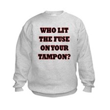 Who Lit The Fuse On Your Tampon? Sweatshirt
