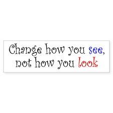 Change how you see... Bumper Bumper Sticker