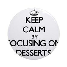 Keep Calm by focusing on Desserts Ornament (Round)
