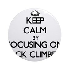 Keep Calm by focusing on Rock Cli Ornament (Round)