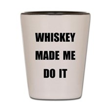 WHISKEY MADE ME DO IT Shot Glass