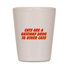 Cats Are A Gateway Drug To Other Cats Shot Glass