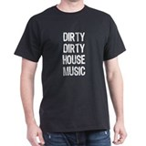 DIRTY DIRTY HOUSE MUSIC T-Shirt
