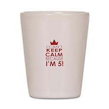 I cant keep calm because Im 5 Shot Glass