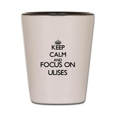 Keep Calm and Focus on Ulises Shot Glass