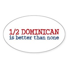 Half Dominican is Better Than None Oval Decal
