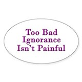 Too Bad Ignorance Isn't Painful Oval Decal