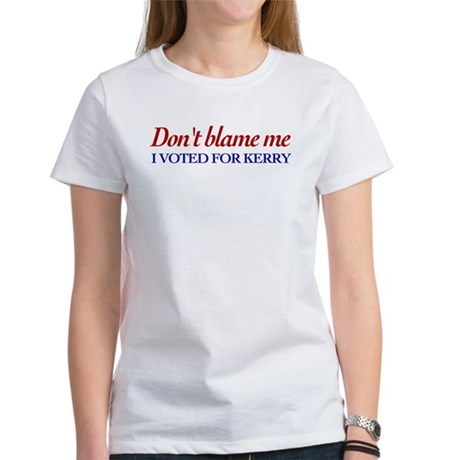 Don't blame me, I voted for Kerry Womens T-Shirt