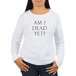 Am I Dead Yet? Women's Long Sleeve T-Shirt