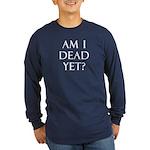 Am I Dead Yet? Long Sleeve Dark T-Shirt