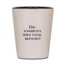 Did somebody spike your brewski? Shot Glass