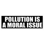 Pollution is a Moral Issue (bumper sticker)